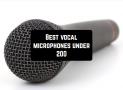 7 Best vocal microphones under $200